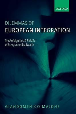 Dilemmas of European Integration The Ambiguities and Pitfalls of Integration by Stealth by Majone & Giandomenico