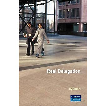 Real Delegation How to Get People to Do Things for You  And Do Them Well by Smart & J. K.
