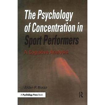 The Psychology of Concentration in Sport Performers  A Cognitive Analysis by Moran & Aidan P.