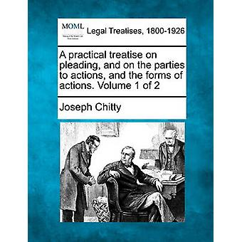 A practical treatise on pleading and on the parties to actions and the forms of actions. Volume 1 of 2 by Chitty & Joseph