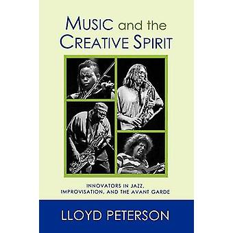 Music and the Creative Spirit Innovators in Jazz Improvisation and the Avant Garde by Peterson & Lloyd