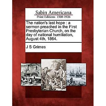 The nations last hope  a sermon preached in the First Presbyterian Church on the day of national humiliation August 4th 1864. by Grimes & J S
