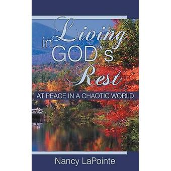 Living in Gods Rest At Peace in a Chaotic World by Lapointe & Nancy