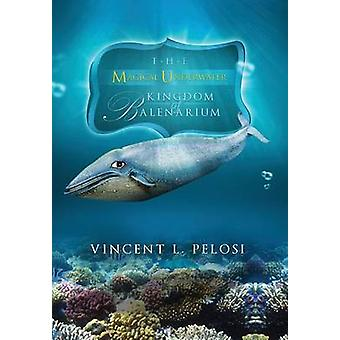The Magical Underwater Kingdom of Balenarium by Pelosi & Vincent L.