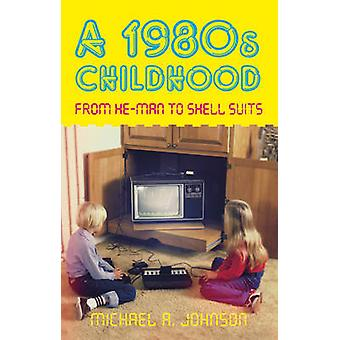 A 1980s Childhood - From He-Man to Shell Suits by Michael A. Johnson -