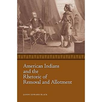 American Indians and the Rhetoric of Removal and Allotment by Jason E