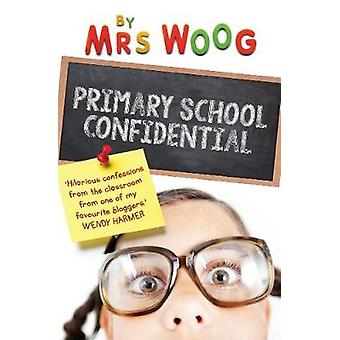 Primary School Confidential - Confessions from the Classroom by Mrs Wo