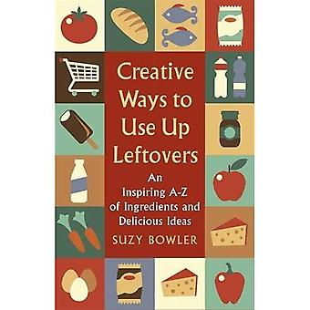 Creative Ways to Use Up Leftovers: An Inspiring A - Z of Ingredients and Delicious Ideas