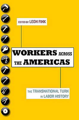 Workers Across the Americas The Transnational Turn in Labor History by Fink & Leon