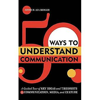 50 Ways to Understand Communication A Guided Tour of Key Ideas and Theorists in Communication Media and Culture by Berger & Arthur Asa