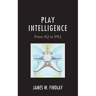 Play Intelligence From IQ to Piq by Findlay & James W.