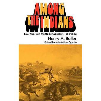 Among the Indians Four Years on the Upper Missouri 18581862 by Boller & Henry A.