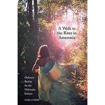 A Walk to the River in Amazonia Ordinary Reality for the Mehinaku Indians by Stang & Carla D.