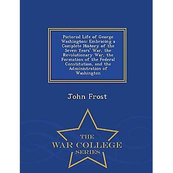 Bildhafte Leben von George Washington umarmt eine komplette Geschichte von den sieben Jahren Krieg im Unabhängigkeitskrieg die Bildung der Bundesverfassung und die Verwaltung von Washington Krieg durch Frost & John