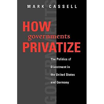How Governments Privatize The Politics of Divestment in the United States and Germany by Cassell & Mark