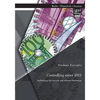 Controlling unter IFRS Angleichung des internen und externen Reportings by Kuropka & Mathias