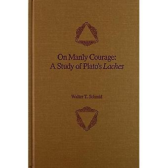 On Manly Courage - A Study of Plato's Laches by Walter T Schmid - Plat