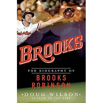 Brooks - The Biography of Brooks Robinson by Doug Wilson - 97812500746