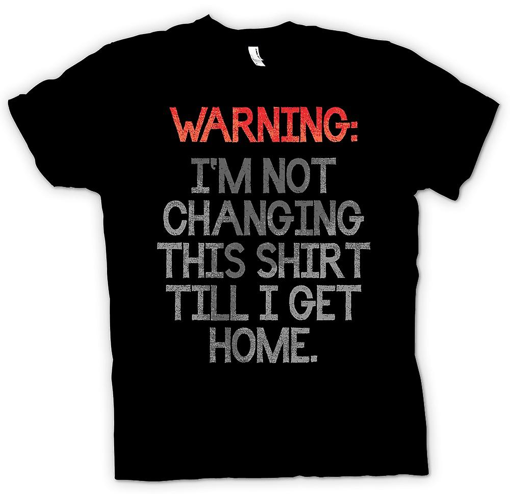 Mens T-shirt - Warning Im Not Changing This Shirt Until I Get Home