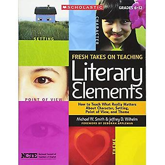 Fresh Takes on Teaching Literary Elements: How to Teach What Really Matters about Character, Setting, Point of View, and Theme