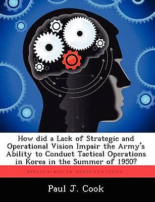 How Did a Lack of Strategic and Operational Vision Impair the Armys Ability to Conduct Tactical Operations in Korea in the été of 1950 by Cook & Paul J.