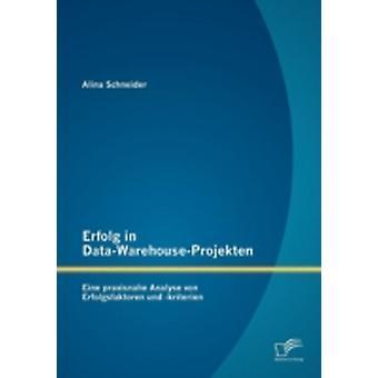 Erfolg in DataWarehouseProjekten Eine praxisnahe Analyse von Erfolgsfaktoren und kriterien by Schneider & Alina