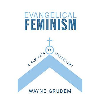 Evangelical Feminism - A New Path to Liberalism? by Wayne Grudem - 978