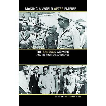 Making a World After Empire - The Bandung Moment and its Political Aft