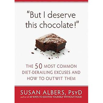 But I Deserve This Chocolate! - The Fifty Most Common Diet-derailing E