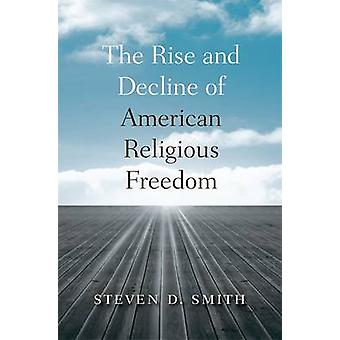 The Rise and Decline of American Religious Freedom by Steven D. Smith