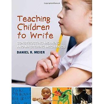 Teaching Children to Write: Constructing Meaning and Mastering Mechanics