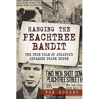 Hanging the Peachtree Bandit:: The True Tale of Atlanta's Infamous Frank Dupre