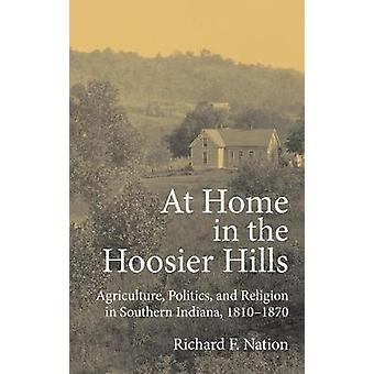 À l'aise dans le Hoosier Hills Agriculture politique et la Religion dans le sud de l'Indiana 18101870 par Nation & Richard F.