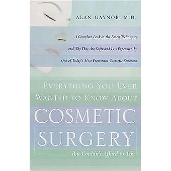 Everything You Ever Wanted to Know about Plastic Surgery But Couldnt Afford to Ask by Gaynor & Alan