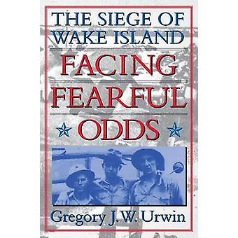 Facing Fearful Odds The Siege of Wake Island by Urwin & Gregory J. W.