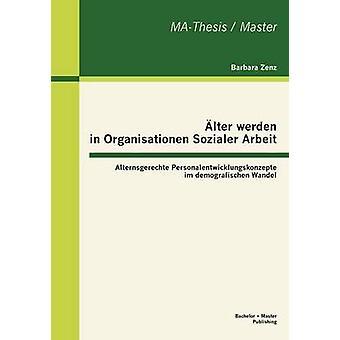 lter werden in Organisationen Sozialer Arbeit Alternsgerechte Personalentwicklungskonzepte im demografischen Wandel by Zenz & Barbara