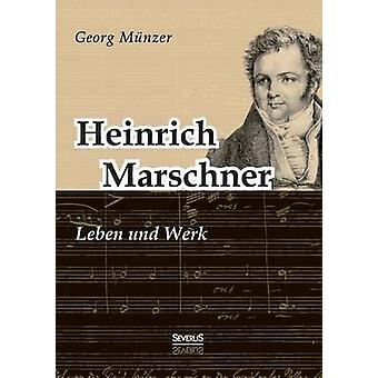Heinrich Marschner. Leben und Werk by Mnzer & Georg