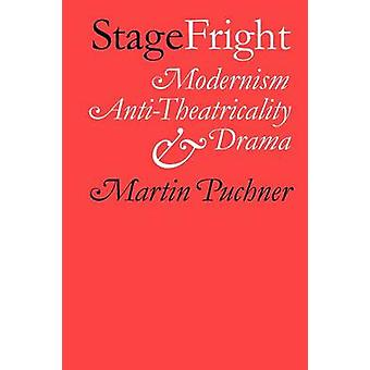 Stage Fright Modernism AntiTheatricality and Drama by Puchner & Martin