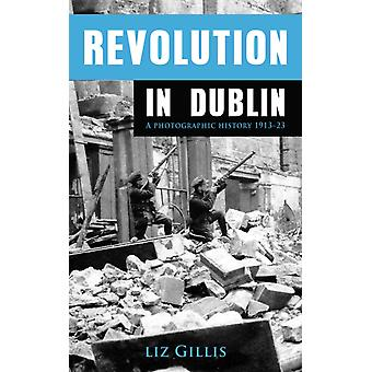 Revolution in Dublin: A Photographic History 1913-1923 (Paperback) by Gillis Elizabeth
