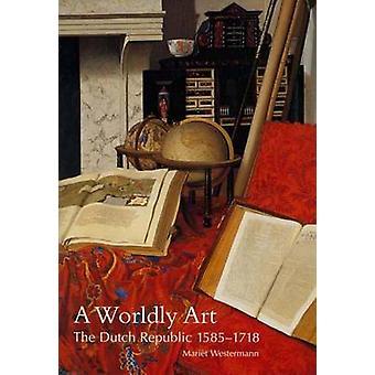 A Worldly Art - The Dutch Republic - 1585-1718 by Mariet Westermann -