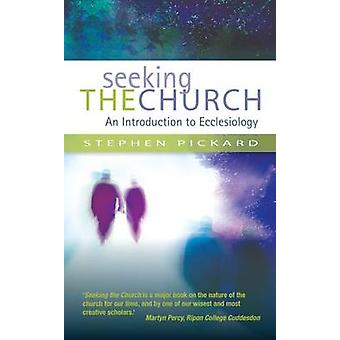 Seeking the Church - An Introduction to Ecclesiology by Stephen Pickar