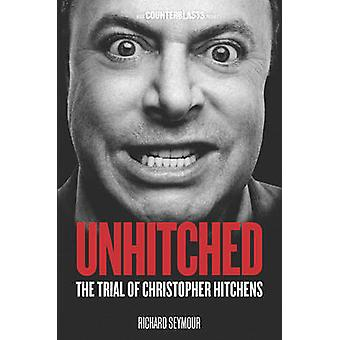 Unhitched - The Trial of Christopher Hitchens by Richard Seymour - 978