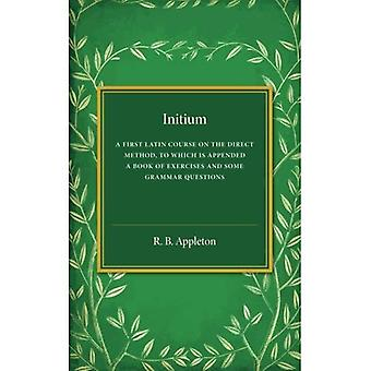 Initium: A First Latin Course on the Direct Method, to Which Is Appended a Book of Exercises and Some Grammar...