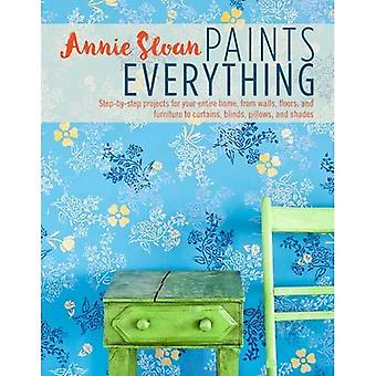 Annie Sloan Paints Everything: Step-by-step projects for your entire home, from walls, floors, and furniture,...