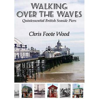 Walking Over the Waves: Quintessential British Seaside Piers [Illustrated]