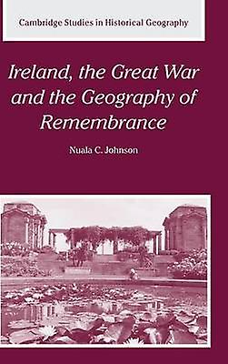 Ireland the Great War and the Geography of Remembrance by Johnson & Nuala C.
