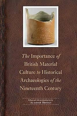 Importance of British Material Culture to Historical Archaeologies of the Nineteenth Century by Brooks & Alasdair