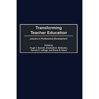 Transforming Teacher Education Lessons in Professional Development by Sockett & Hugh T.