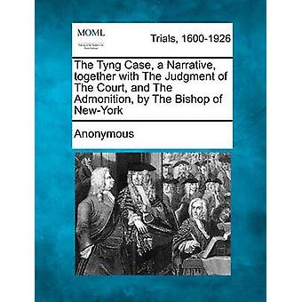 The Tyng Case a Narrative Together with the Judgment of the Court and the Admonition by the Bishop of NewYork by Anonymous