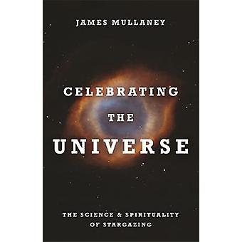 Celebrating the Universe The Spirituality  Science of Stargazing by Mullaney & James